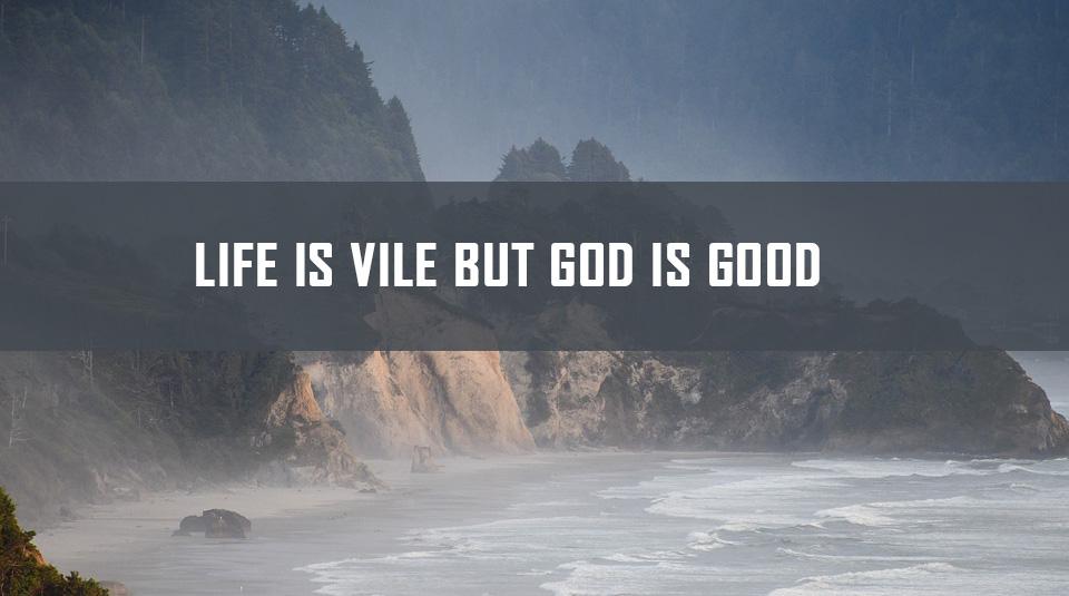 Life is vile but God is good <br/> John Alex
