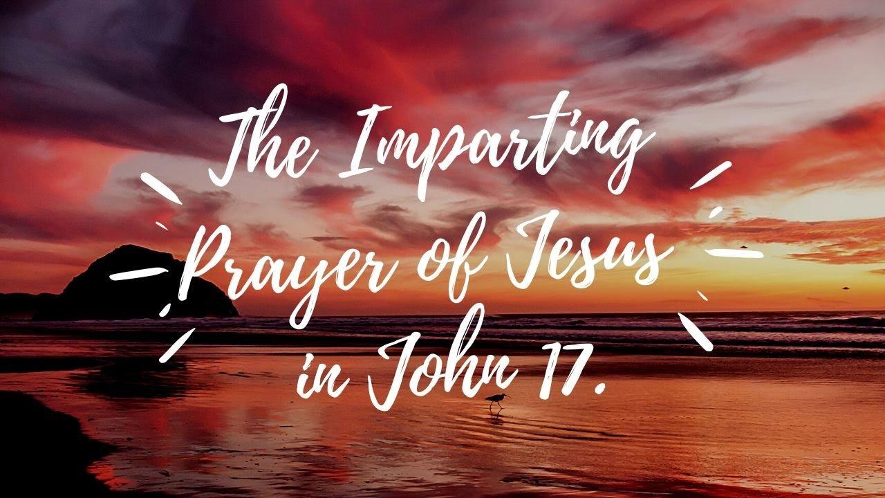 The Imparting Prayer of Jesus in John 17 <br/> John Alex