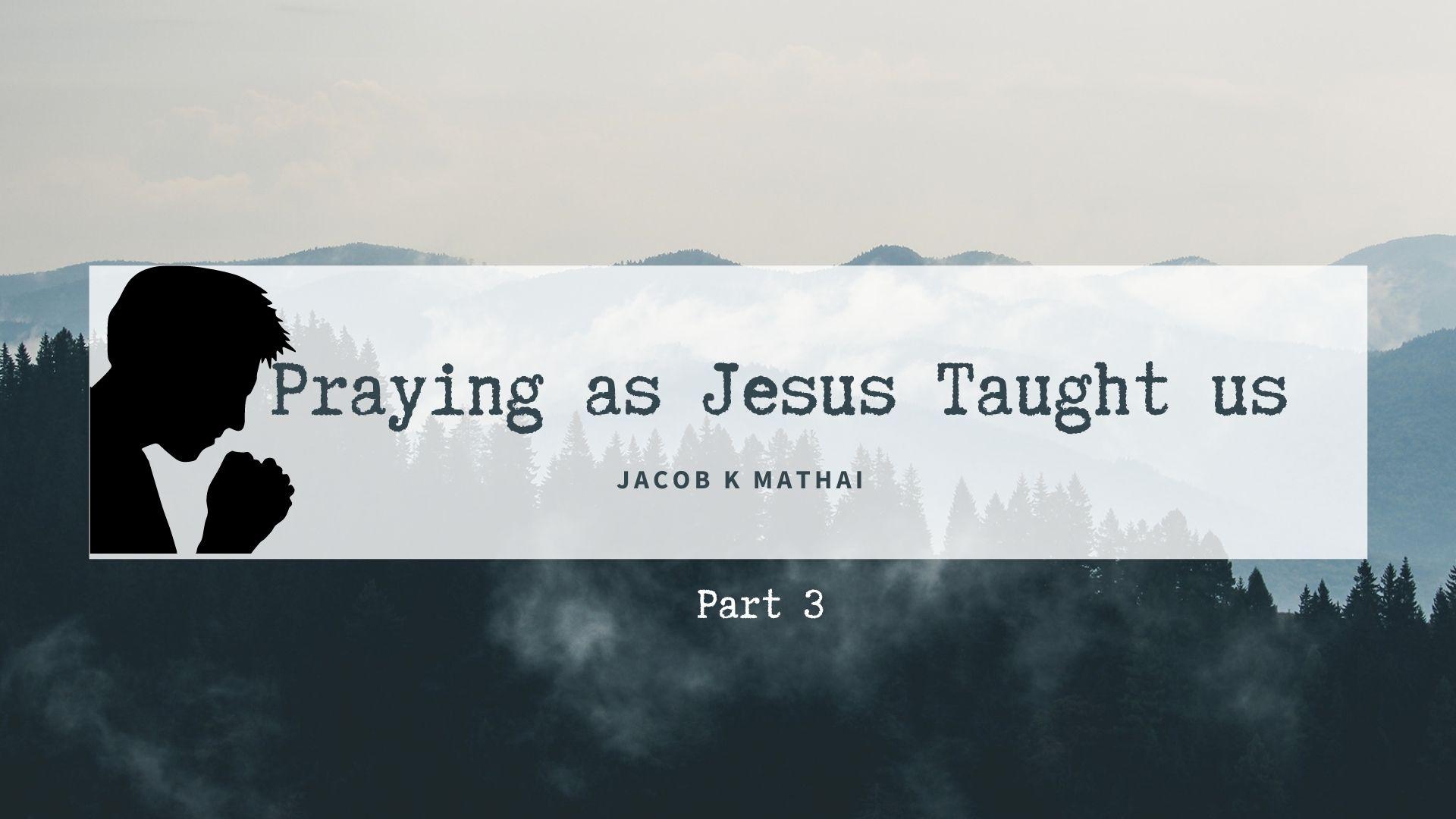 Praying as Jesus taught us – Part 3 <br/> Jacob K Mathai