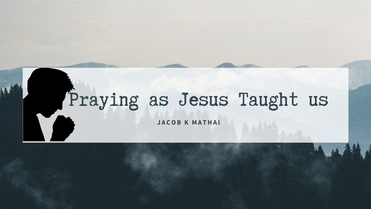 Praying as Jesus taught us <br/> Jacob K Mathai
