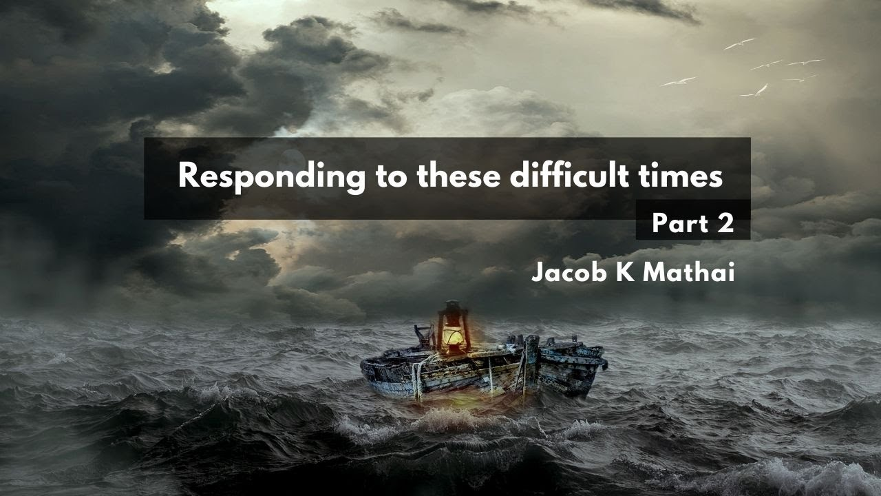 Responding to these difficult times | Part 2 <br/> Jacob K Mathai