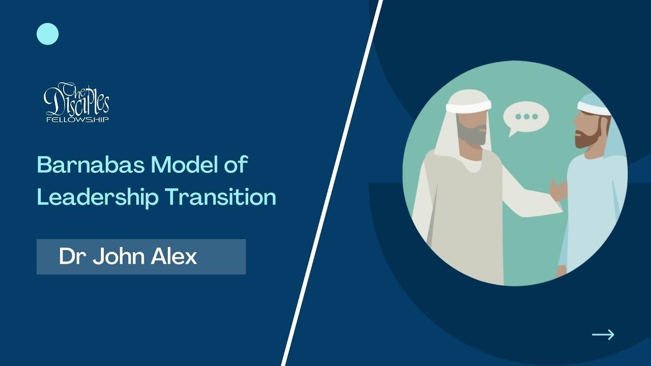 Barnabas Model of Leadership Transition <br/> Dr John Alex