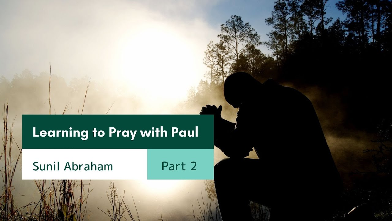 Learning to Pray with Paul Part 2 <br/> Sunil Abraham